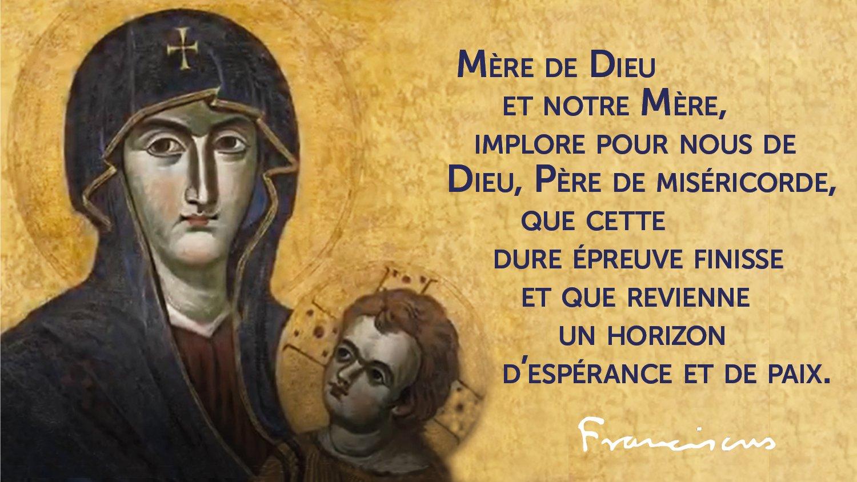 Mère de Dieu et notre Mère, implore pour nous Dieu, Père de miséricorde, que cette dure épreuve finisse et que revienne un horizon d'espérance et de paix. Pape François