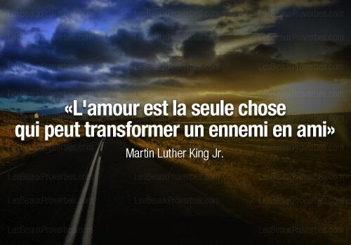 L'amour est la seule force qui peut transformer un ennemi en ami - Martin Luther King